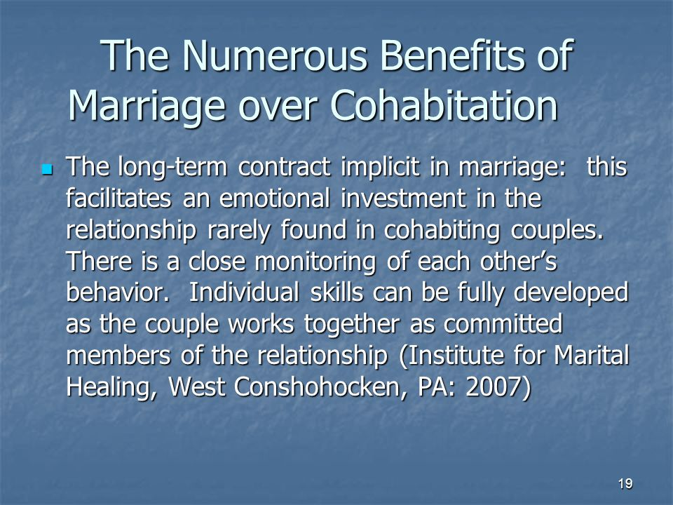 19 The Numerous Benefits of Marriage over Cohabitation The long-term contract implicit in marriage: this facilitates an emotional investment in the relationship rarely found in cohabiting couples.