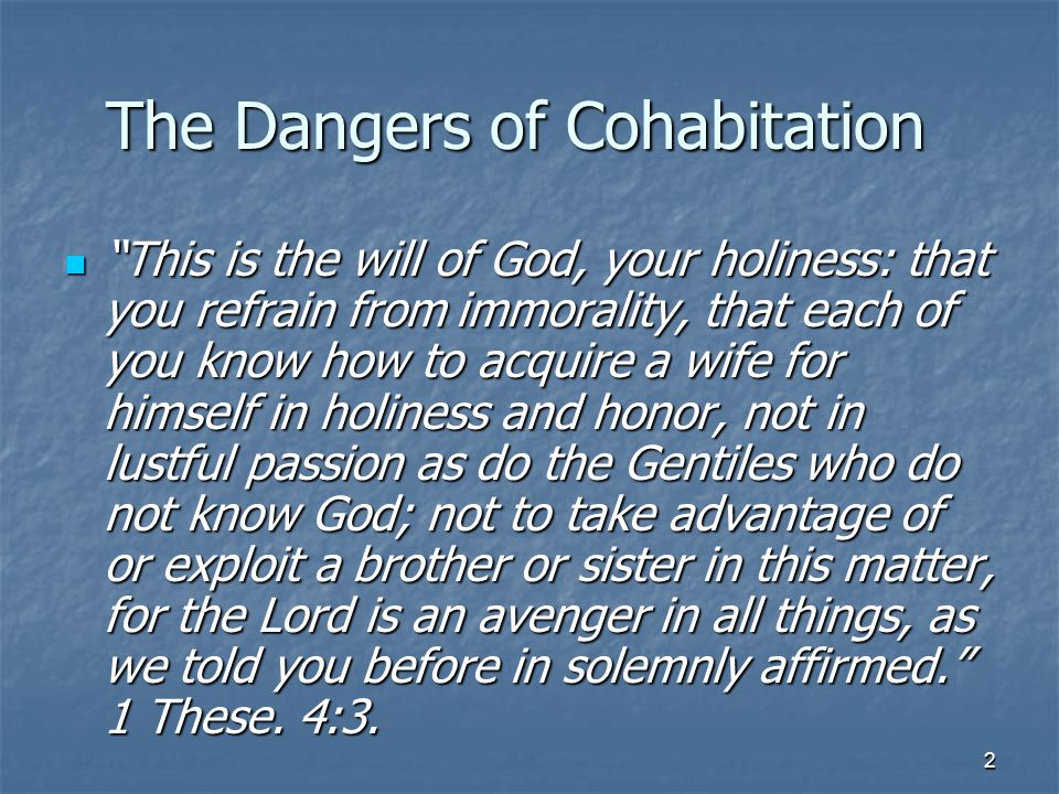 2 The Dangers of Cohabitation This is the will of God, your holiness: that you refrain from immorality, that each of you know how to acquire a wife for himself in holiness and honor, not in lustful passion as do the Gentiles who do not know God; not to take advantage of or exploit a brother or sister in this matter, for the Lord is an avenger in all things, as we told you before in solemnly affirmed. 1 These.