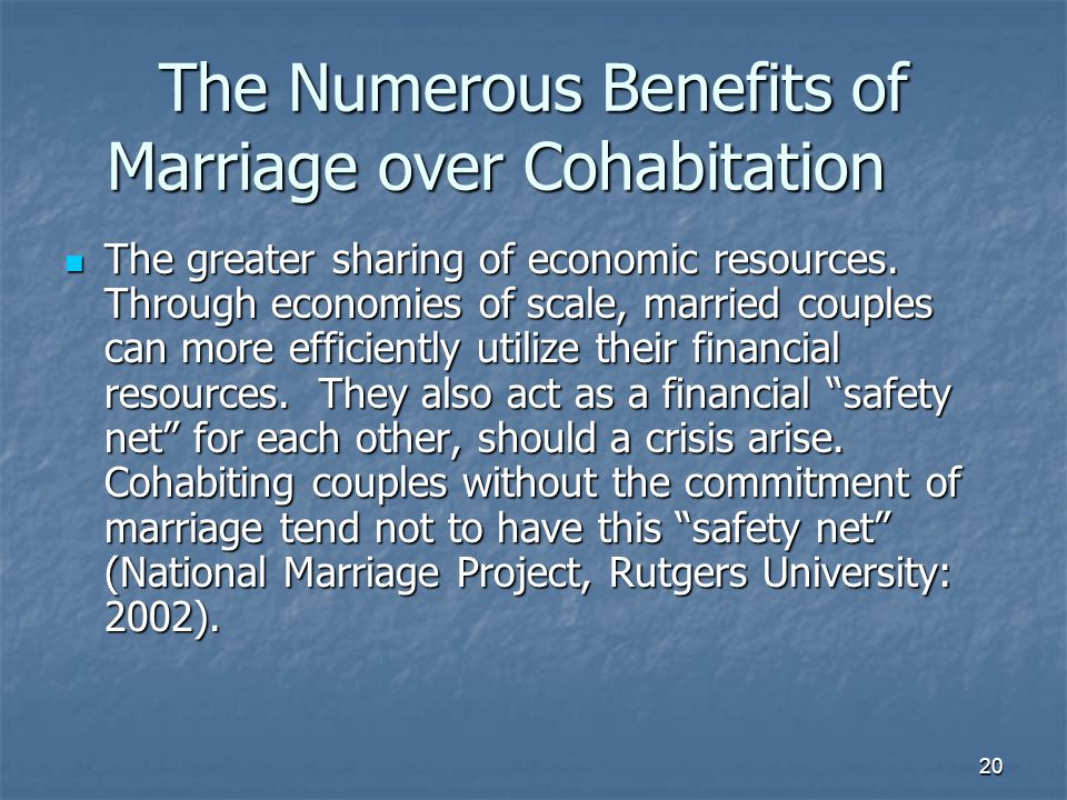 20 The Numerous Benefits of Marriage over Cohabitation The greater sharing of economic resources. Through economies of scale, married couples can more