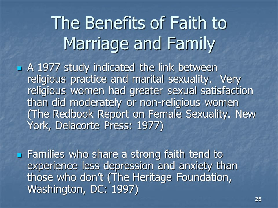 25 The Benefits of Faith to Marriage and Family A 1977 study indicated the link between religious practice and marital sexuality. Very religious women