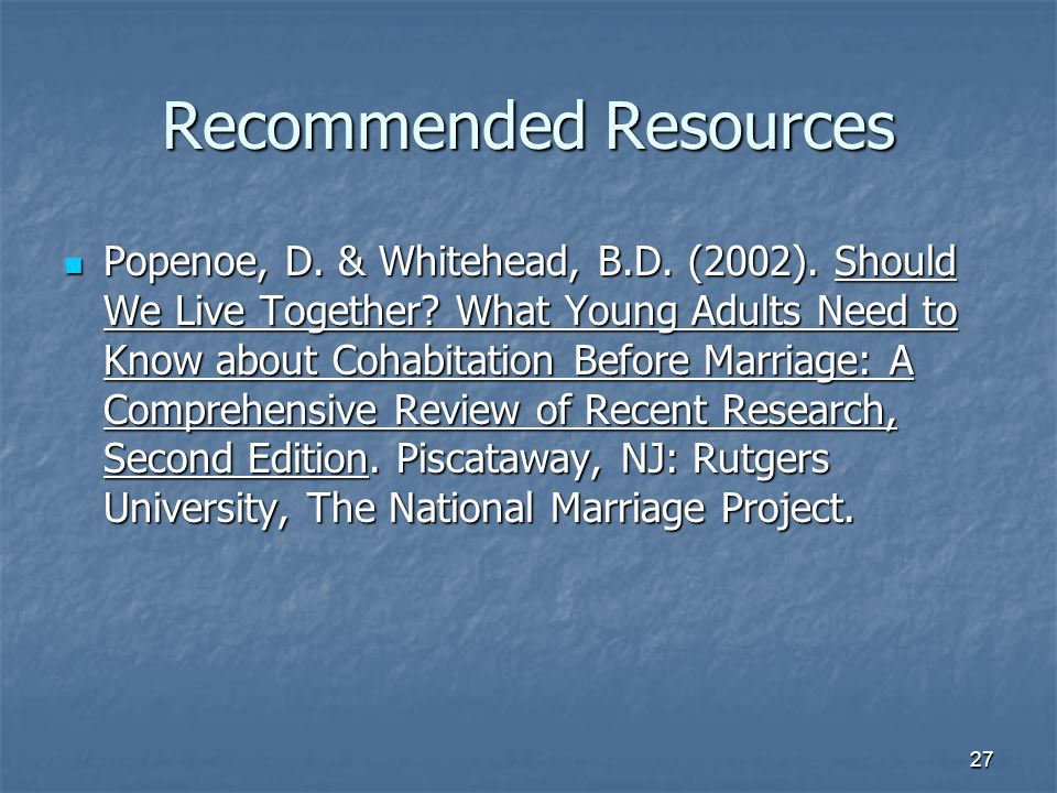 27 Recommended Resources Popenoe, D. & Whitehead, B.D. (2002). Should We Live Together? What Young Adults Need to Know about Cohabitation Before Marri