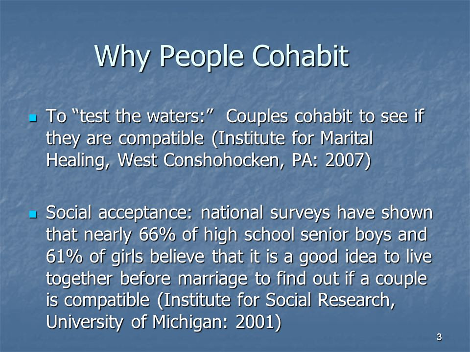 3 Why People Cohabit To test the waters: Couples cohabit to see if they are compatible (Institute for Marital Healing, West Conshohocken, PA: 2007) To test the waters: Couples cohabit to see if they are compatible (Institute for Marital Healing, West Conshohocken, PA: 2007) Social acceptance: national surveys have shown that nearly 66% of high school senior boys and 61% of girls believe that it is a good idea to live together before marriage to find out if a couple is compatible (Institute for Social Research, University of Michigan: 2001) Social acceptance: national surveys have shown that nearly 66% of high school senior boys and 61% of girls believe that it is a good idea to live together before marriage to find out if a couple is compatible (Institute for Social Research, University of Michigan: 2001)