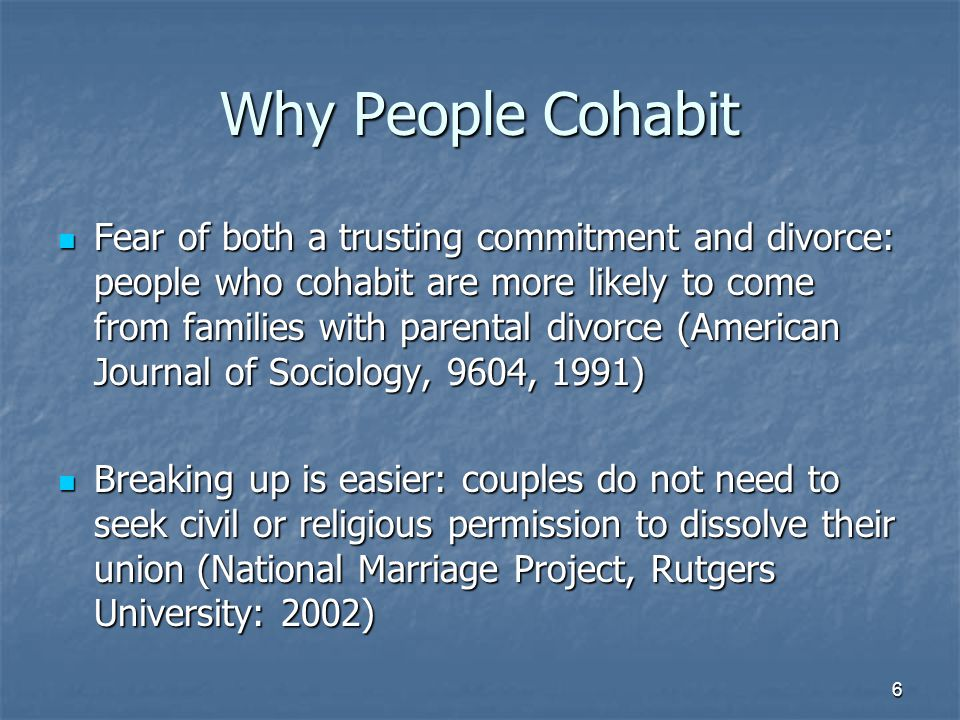 6 Why People Cohabit Fear of both a trusting commitment and divorce: people who cohabit are more likely to come from families with parental divorce (American Journal of Sociology, 9604, 1991) Fear of both a trusting commitment and divorce: people who cohabit are more likely to come from families with parental divorce (American Journal of Sociology, 9604, 1991) Breaking up is easier: couples do not need to seek civil or religious permission to dissolve their union (National Marriage Project, Rutgers University: 2002) Breaking up is easier: couples do not need to seek civil or religious permission to dissolve their union (National Marriage Project, Rutgers University: 2002)