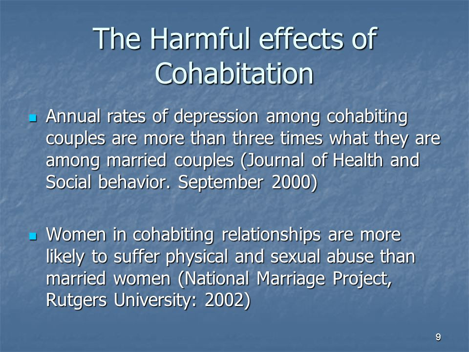 9 The Harmful effects of Cohabitation Annual rates of depression among cohabiting couples are more than three times what they are among married couples (Journal of Health and Social behavior.