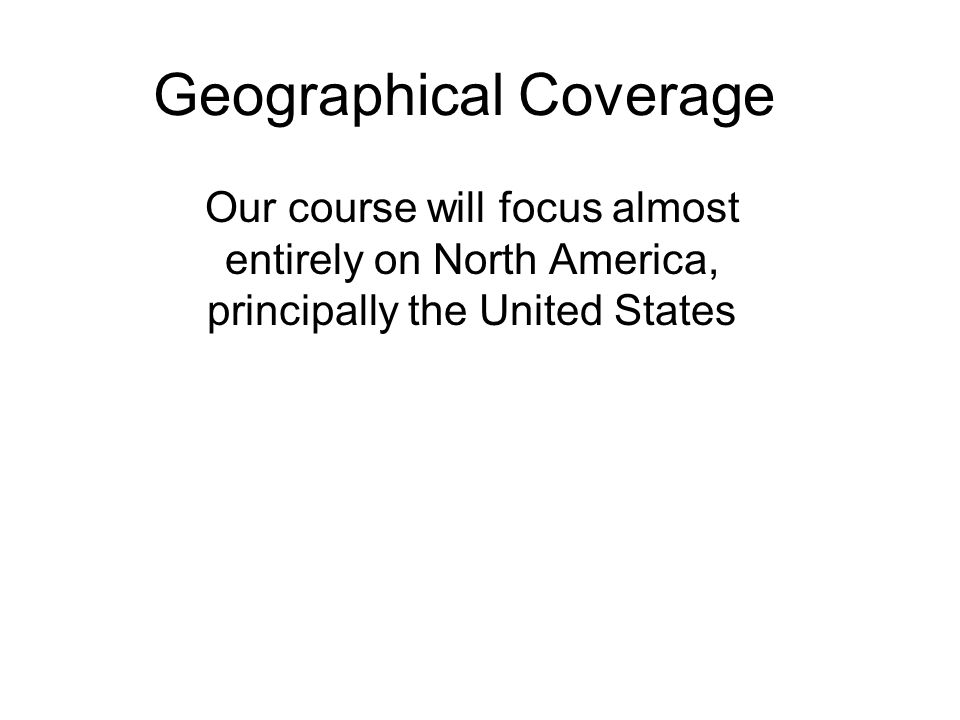 Geographical Coverage Our course will focus almost entirely on North America, principally the United States