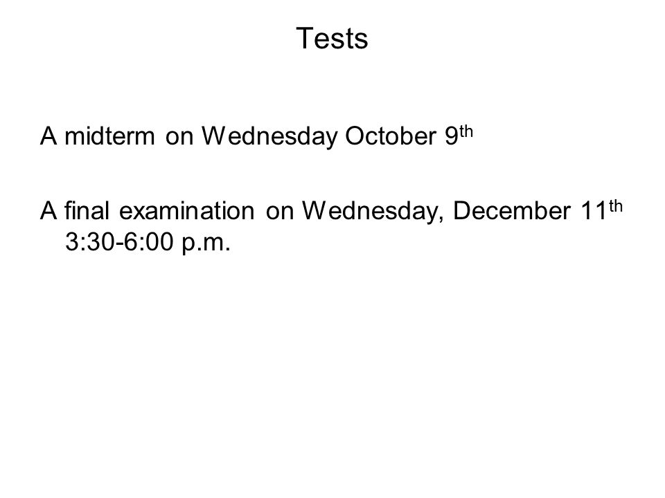 Tests A midterm on Wednesday October 9 th A final examination on Wednesday, December 11 th 3:30-6:00 p.m.
