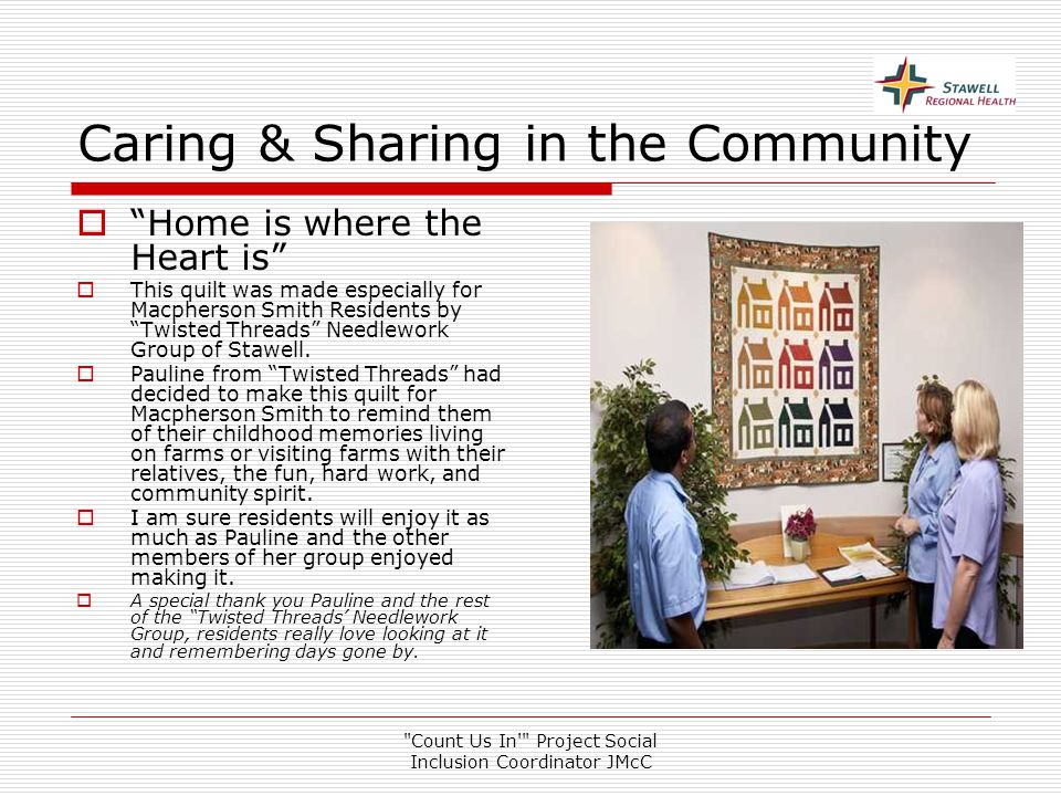 Count Us In Project Social Inclusion Coordinator JMcC Caring & Sharing in the Community  Home is where the Heart is  This quilt was made especially for Macpherson Smith Residents by Twisted Threads Needlework Group of Stawell.
