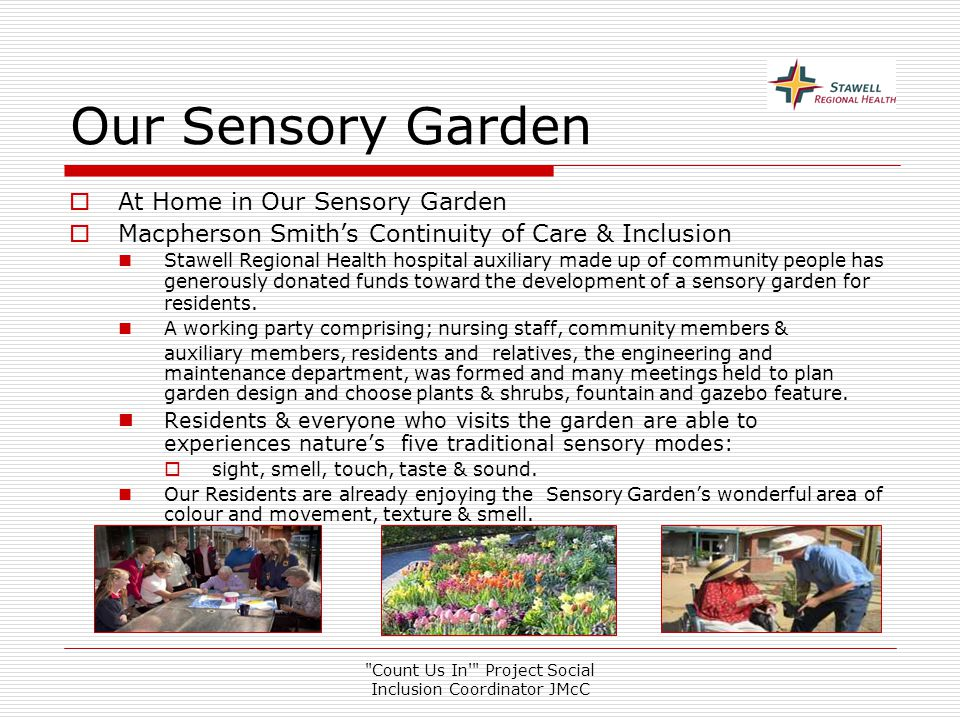 Count Us In Project Social Inclusion Coordinator JMcC Our Sensory Garden  At Home in Our Sensory Garden  Macpherson Smith's Continuity of Care & Inclusion Stawell Regional Health hospital auxiliary made up of community people has generously donated funds toward the development of a sensory garden for residents.