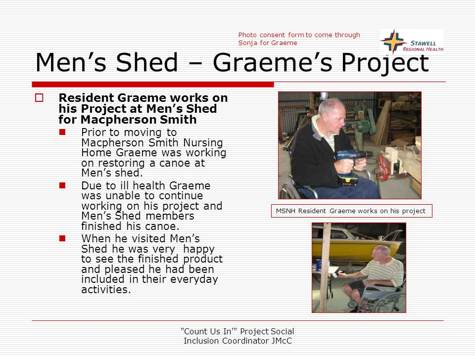 Count Us In Project Social Inclusion Coordinator JMcC Men's Shed – Graeme's Project  Resident Graeme works on his Project at Men's Shed for Macpherson Smith Prior to moving to Macpherson Smith Nursing Home Graeme was working on restoring a canoe at Men's shed.