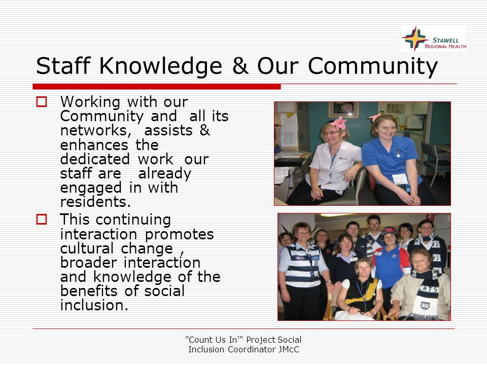 Count Us In Project Social Inclusion Coordinator JMcC Staff Knowledge & Our Community  Working with our Community and all its networks, assists & enhances the dedicated work our staff are already engaged in with residents.