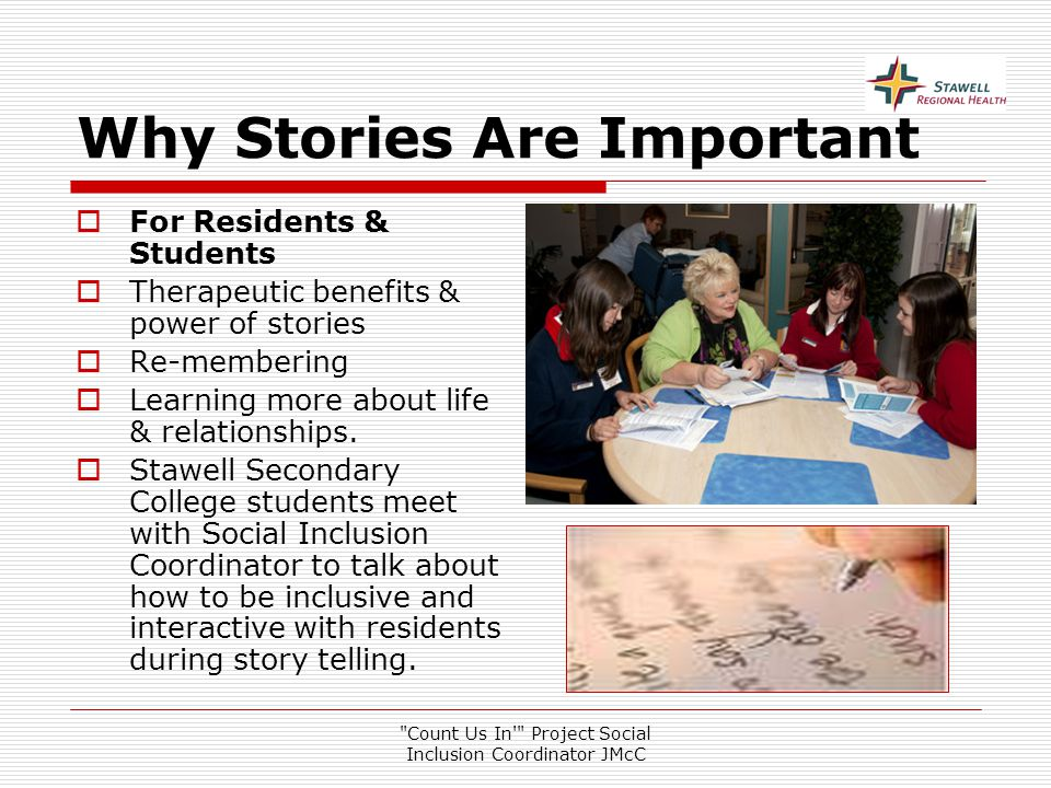 Count Us In Project Social Inclusion Coordinator JMcC Why Stories Are Important  For Residents & Students  Therapeutic benefits & power of stories  Re-membering  Learning more about life & relationships.