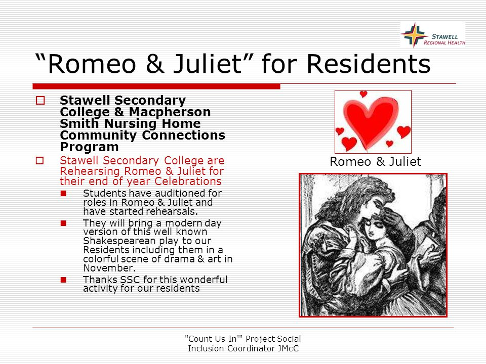 Count Us In Project Social Inclusion Coordinator JMcC Romeo & Juliet for Residents  Stawell Secondary College & Macpherson Smith Nursing Home Community Connections Program  Stawell Secondary College are Rehearsing Romeo & Juliet for their end of year Celebrations Students have auditioned for roles in Romeo & Juliet and have started rehearsals.