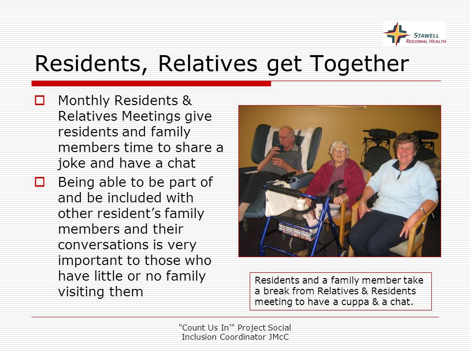 Count Us In Project Social Inclusion Coordinator JMcC Residents, Relatives get Together  Monthly Residents & Relatives Meetings give residents and family members time to share a joke and have a chat  Being able to be part of and be included with other resident's family members and their conversations is very important to those who have little or no family visiting them Residents and a family member take a break from Relatives & Residents meeting to have a cuppa & a chat.