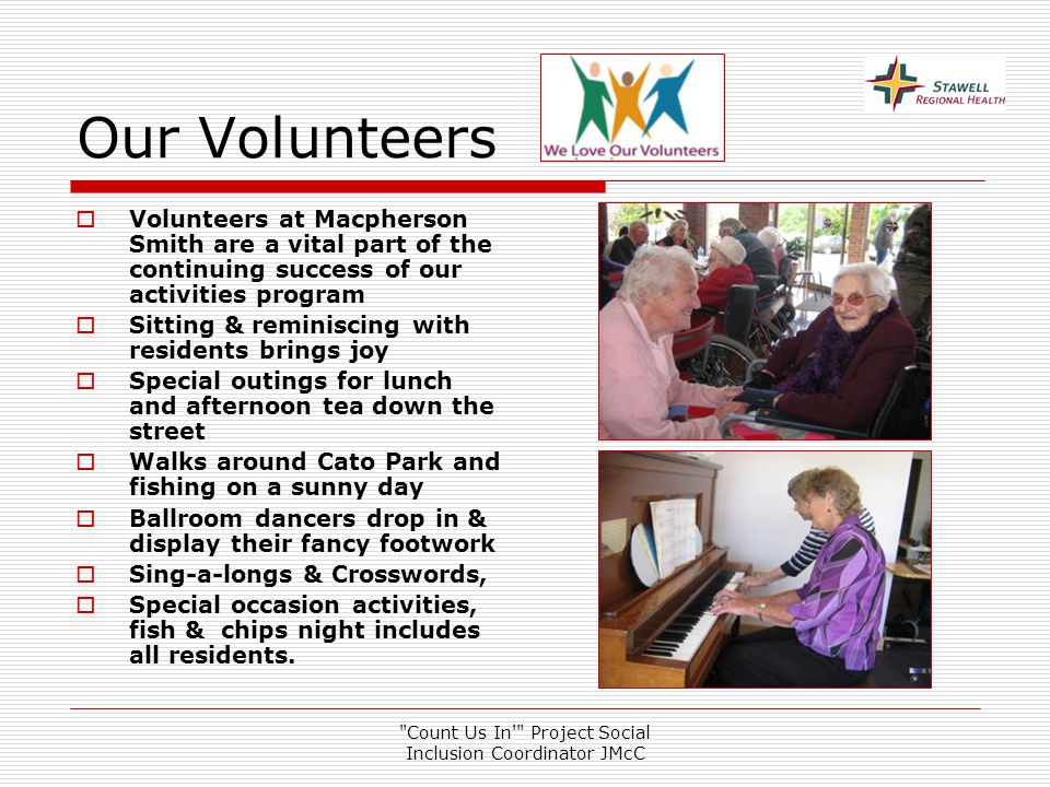 Count Us In Project Social Inclusion Coordinator JMcC Our Volunteers  Volunteers at Macpherson Smith are a vital part of the continuing success of our activities program  Sitting & reminiscing with residents brings joy  Special outings for lunch and afternoon tea down the street  Walks around Cato Park and fishing on a sunny day  Ballroom dancers drop in & display their fancy footwork  Sing-a-longs & Crosswords,  Special occasion activities, fish & chips night includes all residents.