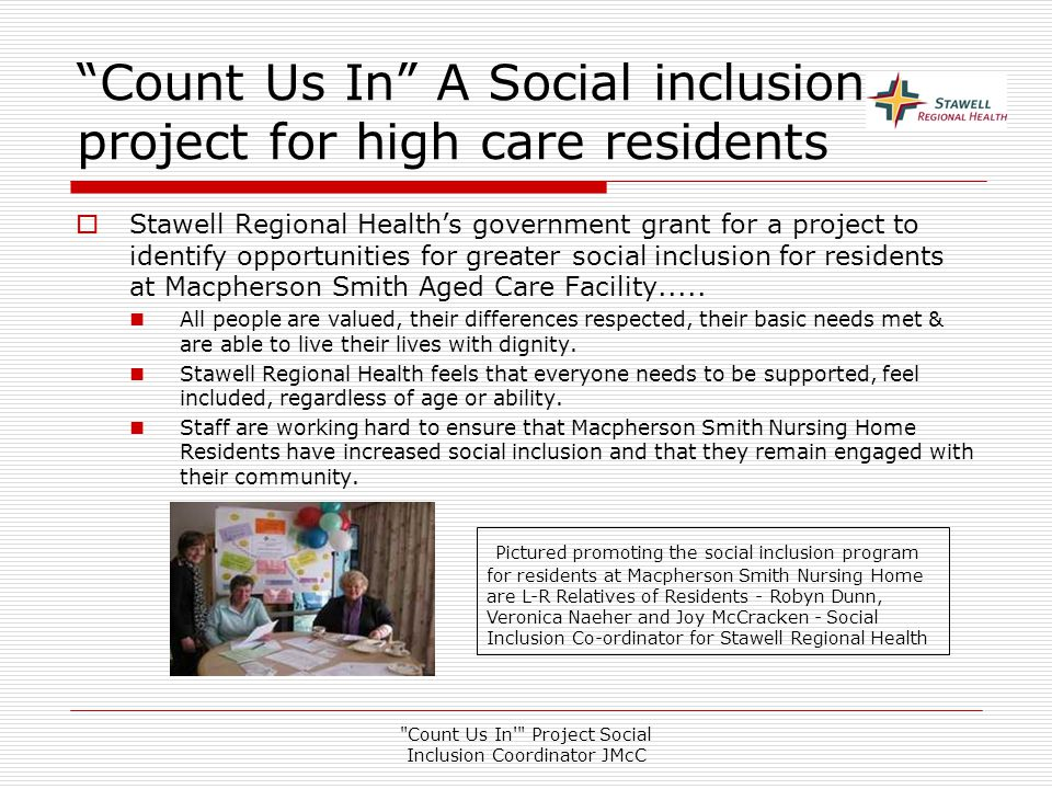 Count Us In Project Social Inclusion Coordinator JMcC Count Us In A Social inclusion project for high care residents  Stawell Regional Health's government grant for a project to identify opportunities for greater social inclusion for residents at Macpherson Smith Aged Care Facility.....