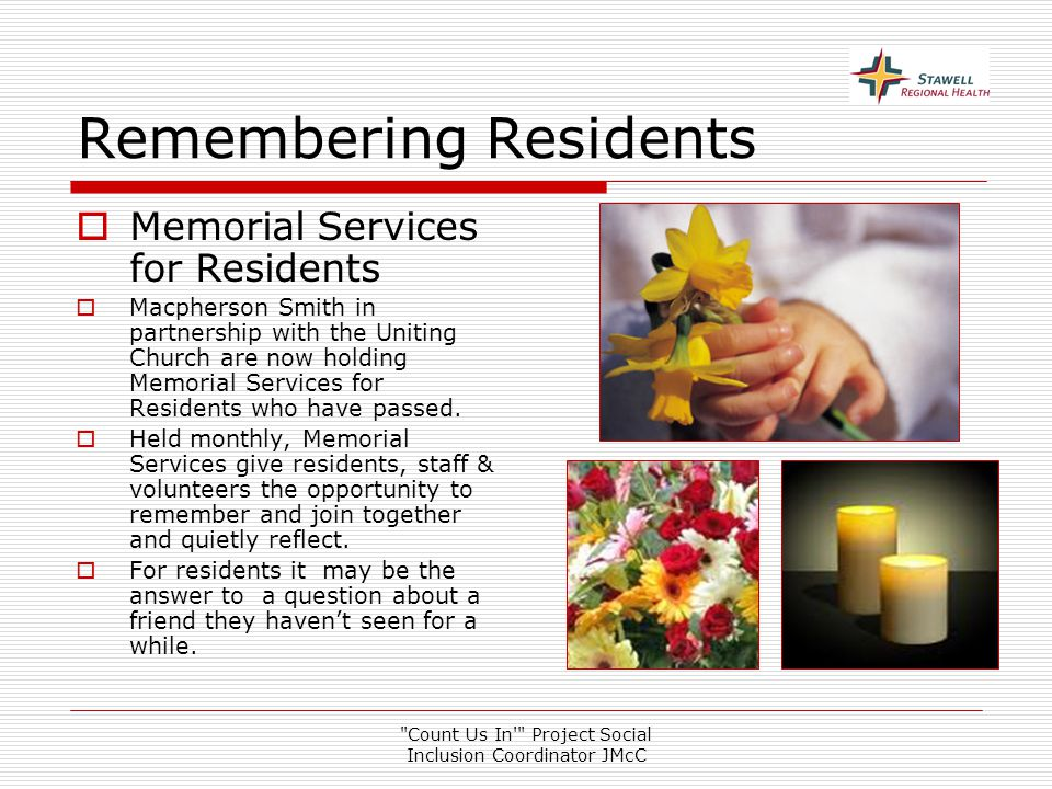 Count Us In Project Social Inclusion Coordinator JMcC Remembering Residents  Memorial Services for Residents  Macpherson Smith in partnership with the Uniting Church are now holding Memorial Services for Residents who have passed.