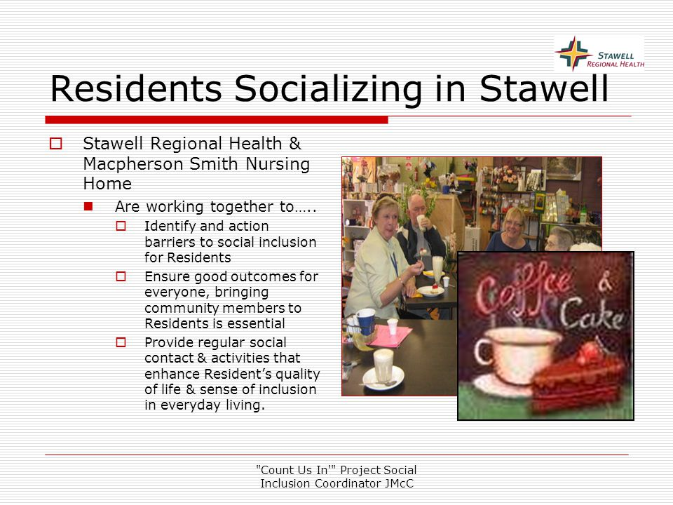 Count Us In Project Social Inclusion Coordinator JMcC Residents Socializing in Stawell  Stawell Regional Health & Macpherson Smith Nursing Home Are working together to…..