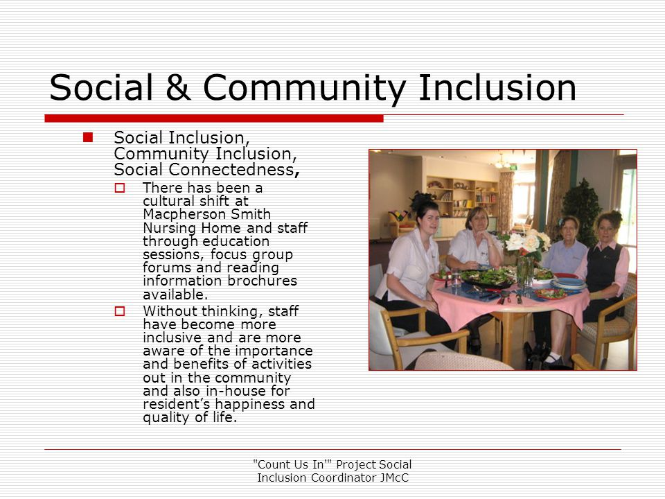 Count Us In Project Social Inclusion Coordinator JMcC Informing Staff  Social Inclusion, Respect & Dignity for Aged Care Residents  Staff feel informed through focus groups, presentations, posters and brochures, Snappy Logan Competition and Feedback Survey  Residents and their families have benefited and everyone feels more included, happy and integrated.