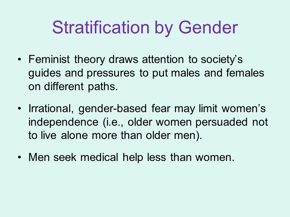 Stratification by Gender Feminist theory draws attention to society's guides and pressures to put males and females on different paths.