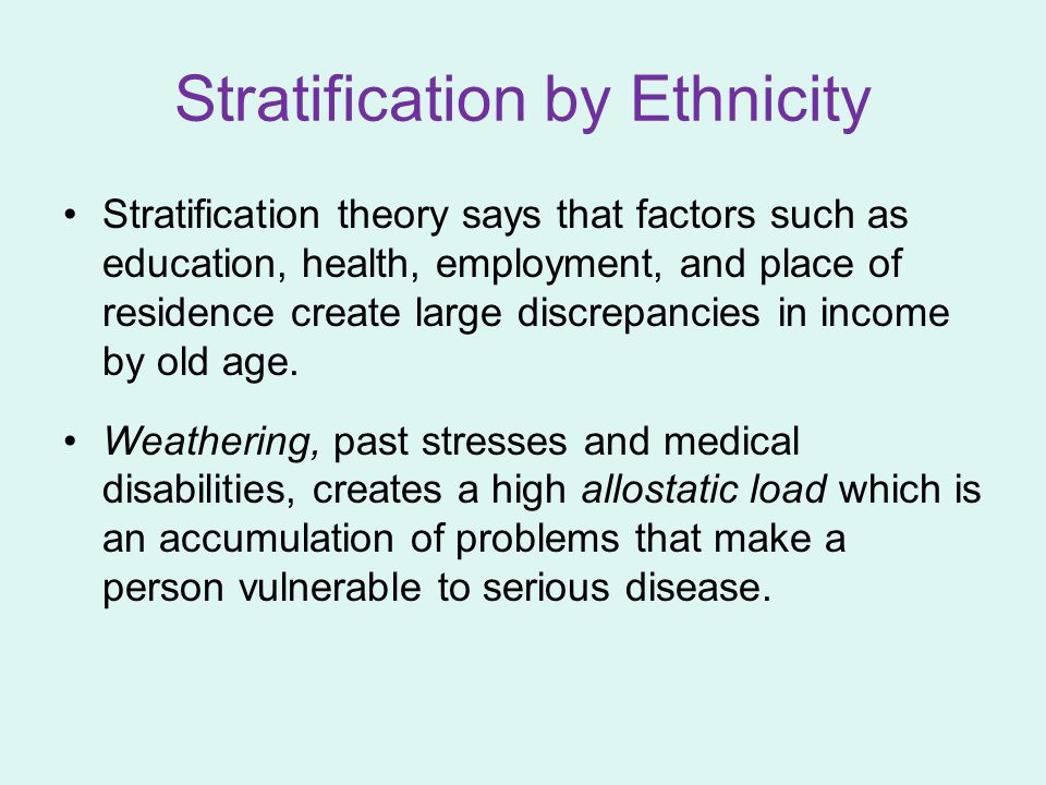 Stratification by Ethnicity Stratification theory says that factors such as education, health, employment, and place of residence create large discrepancies in income by old age.