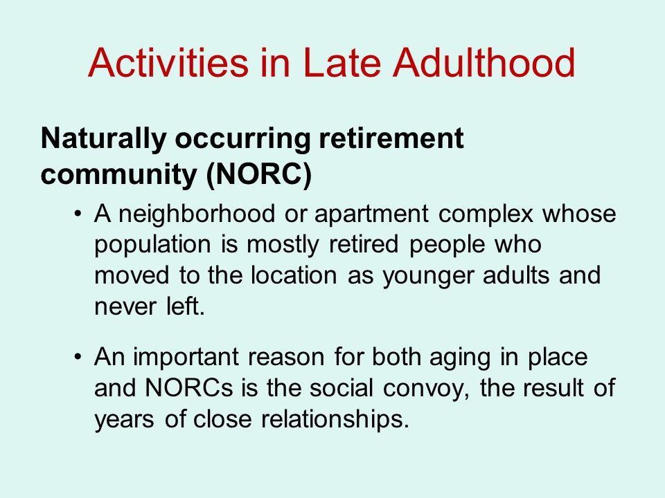 Activities in Late Adulthood Naturally occurring retirement community (NORC) A neighborhood or apartment complex whose population is mostly retired people who moved to the location as younger adults and never left.
