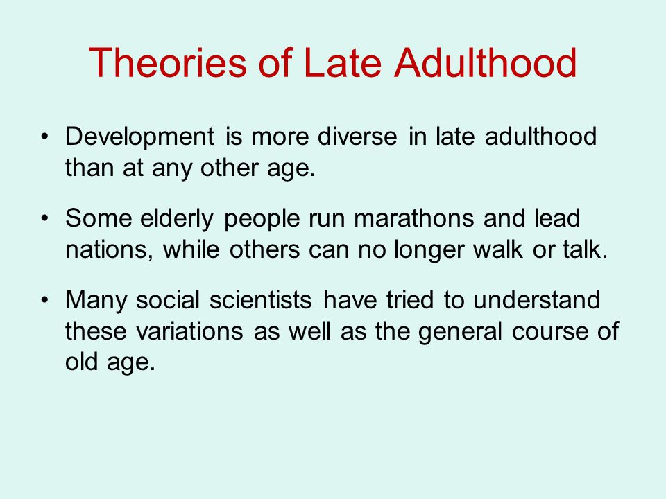 Theories of Late Adulthood Development is more diverse in late adulthood than at any other age. Some elderly people run marathons and lead nations, wh