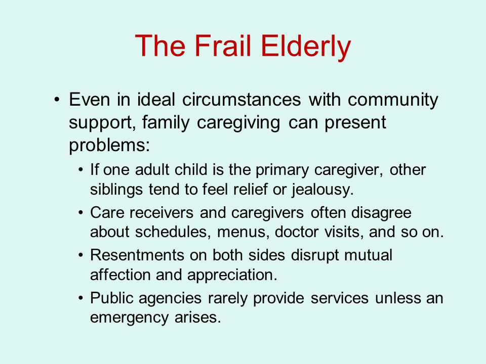 The Frail Elderly Even in ideal circumstances with community support, family caregiving can present problems: If one adult child is the primary caregiver, other siblings tend to feel relief or jealousy.