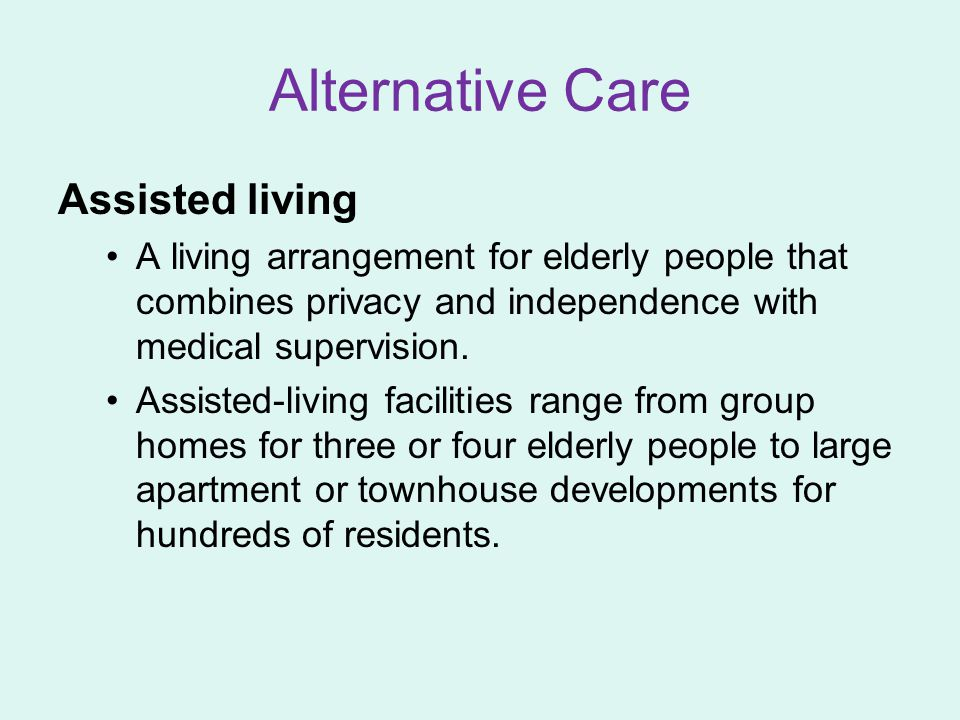 Alternative Care Assisted living A living arrangement for elderly people that combines privacy and independence with medical supervision.