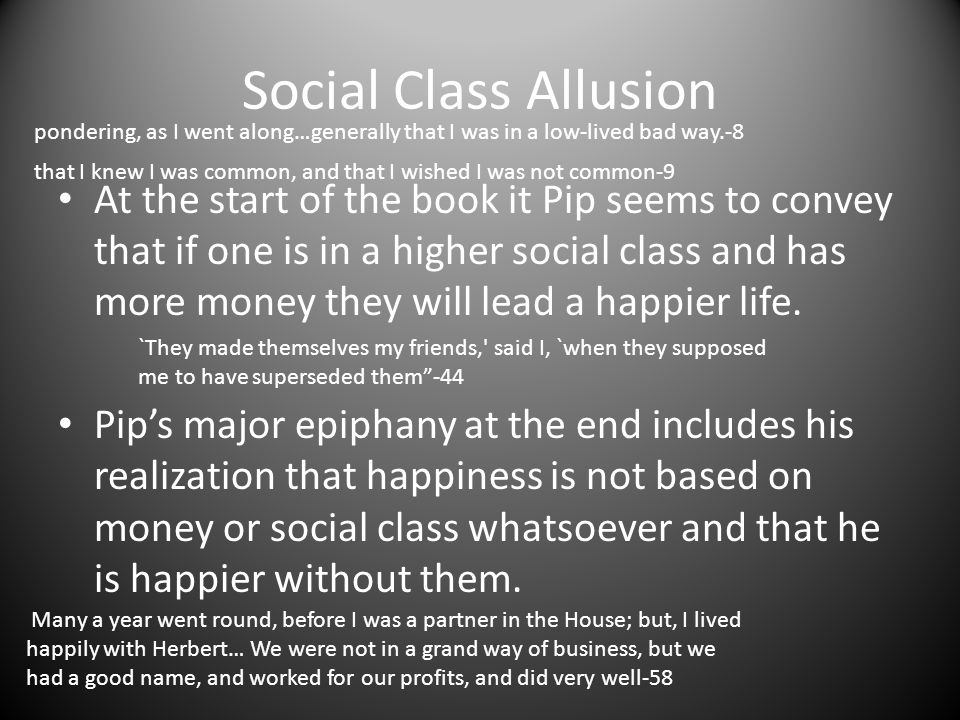 Social Class Allusion At the start of the book it Pip seems to convey that if one is in a higher social class and has more money they will lead a happ