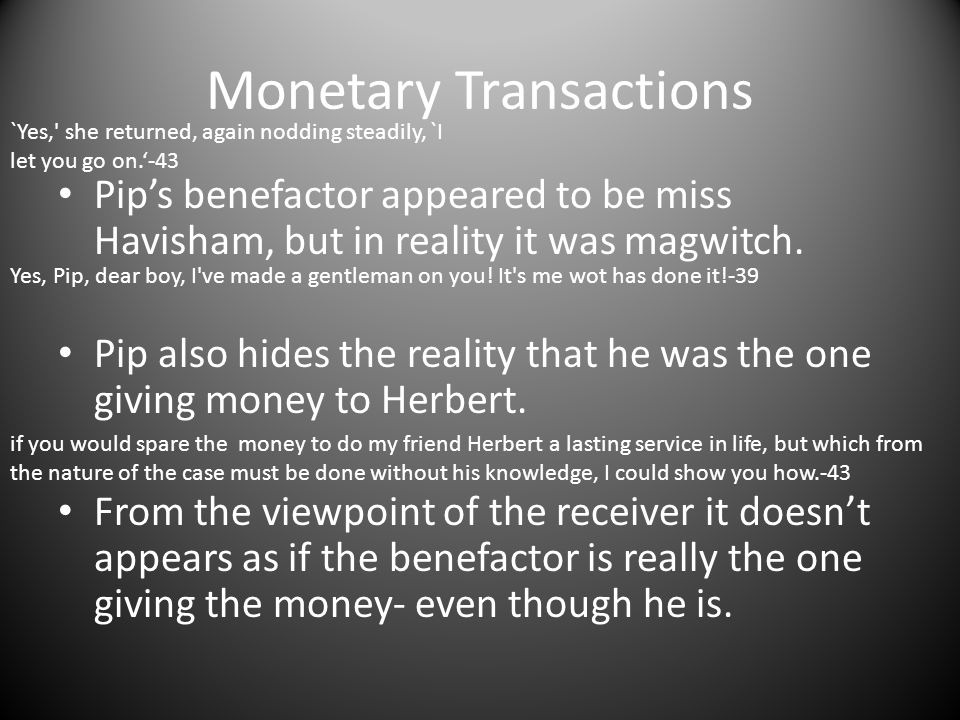 Monetary Transactions Pip's benefactor appeared to be miss Havisham, but in reality it was magwitch. Pip also hides the reality that he was the one gi