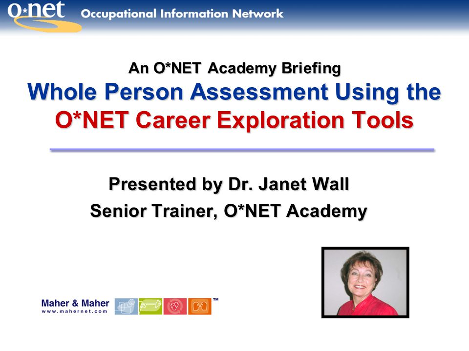 An O*NET Academy Briefing Whole Person Assessment Using the O*NET Career Exploration Tools Presented by Dr.