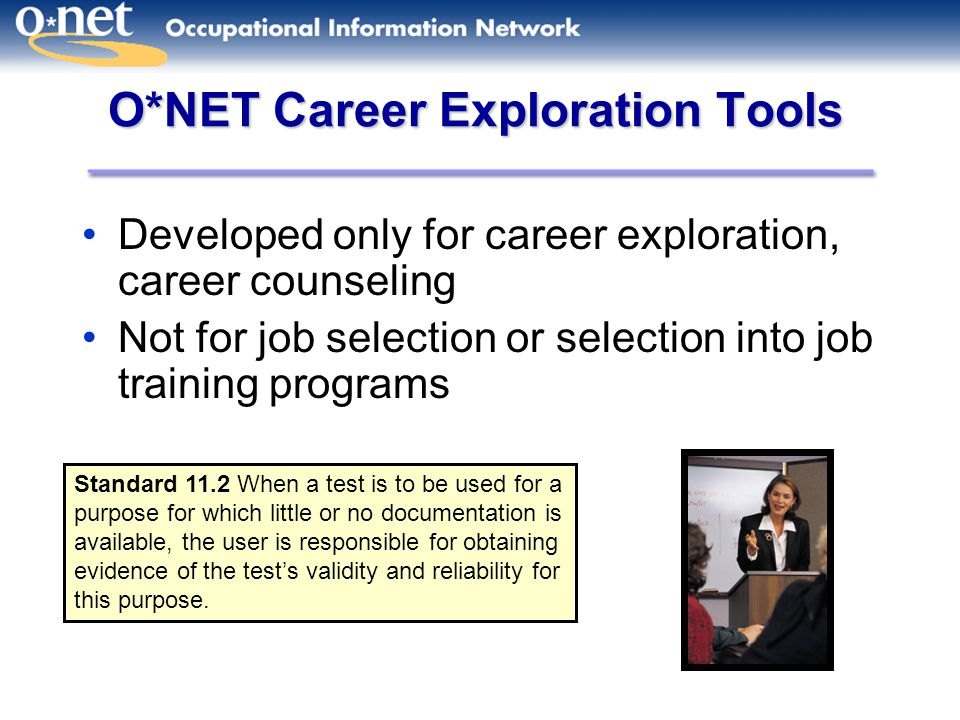 O*NET Career Exploration Tools Developed only for career exploration, career counseling Not for job selection or selection into job training programs Standard 11.2 When a test is to be used for a purpose for which little or no documentation is available, the user is responsible for obtaining evidence of the test's validity and reliability for this purpose.