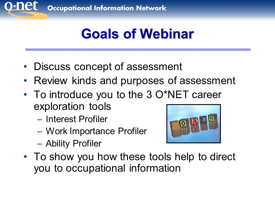Goals of Webinar Discuss concept of assessment Review kinds and purposes of assessment To introduce you to the 3 O*NET career exploration tools –Interest Profiler –Work Importance Profiler –Ability Profiler To show you how these tools help to direct you to occupational information