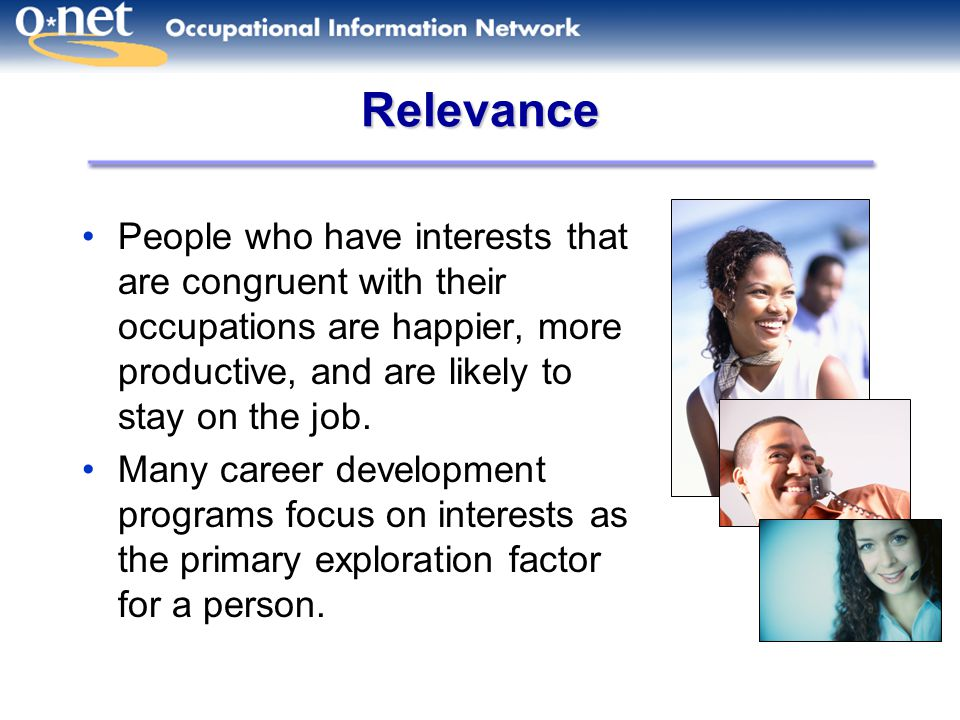 Relevance People who have interests that are congruent with their occupations are happier, more productive, and are likely to stay on the job.