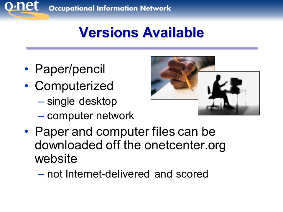 Versions Available Paper/pencil Computerized –single desktop –computer network Paper and computer files can be downloaded off the onetcenter.org website –not Internet-delivered and scored