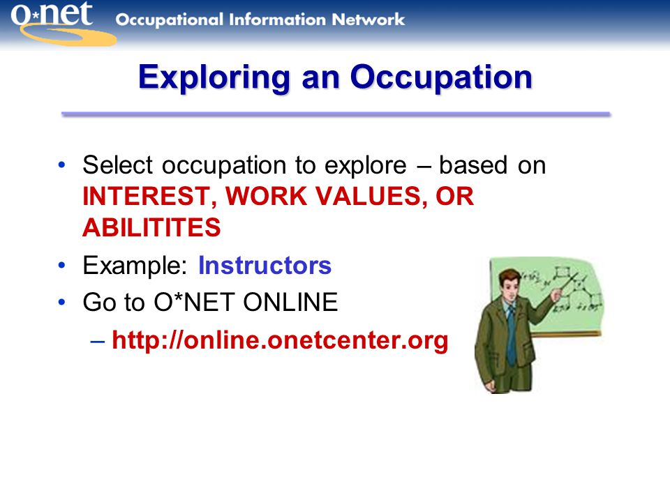 Exploring an Occupation Select occupation to explore – based on INTEREST, WORK VALUES, OR ABILITITES Example: Instructors Go to O*NET ONLINE –http://online.onetcenter.org