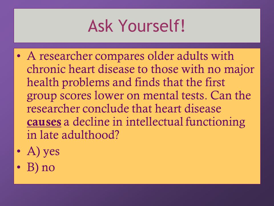 Ask Yourself! A researcher compares older adults with chronic heart disease to those with no major health problems and finds that the first group scor