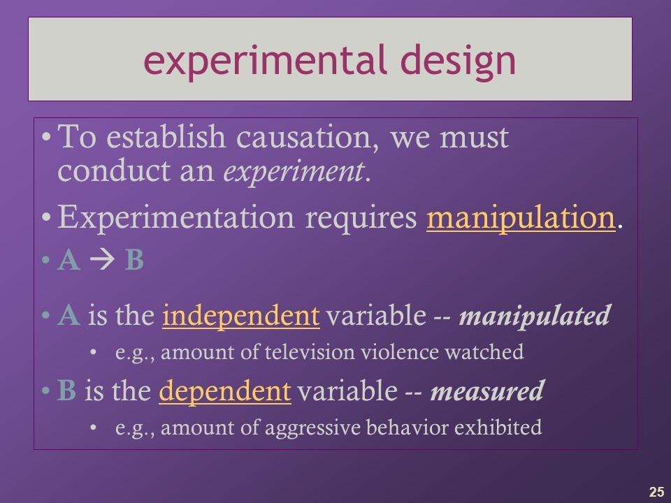 25 experimental design To establish causation, we must conduct an experiment. Experimentation requires manipulation. A  B A is the independent variab