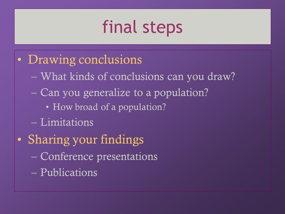 final steps Drawing conclusions –What kinds of conclusions can you draw? –Can you generalize to a population? How broad of a population? –Limitations