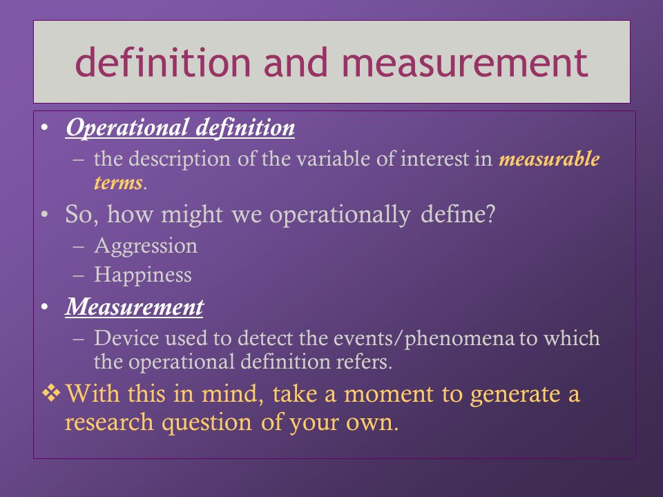 definition and measurement Operational definition –the description of the variable of interest in measurable terms. So, how might we operationally def
