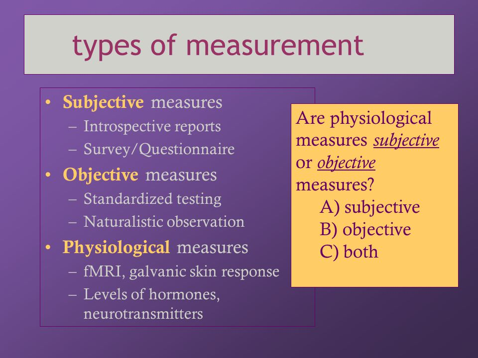 types of measurement Subjective measures –Introspective reports –Survey/Questionnaire Objective measures –Standardized testing –Naturalistic observati