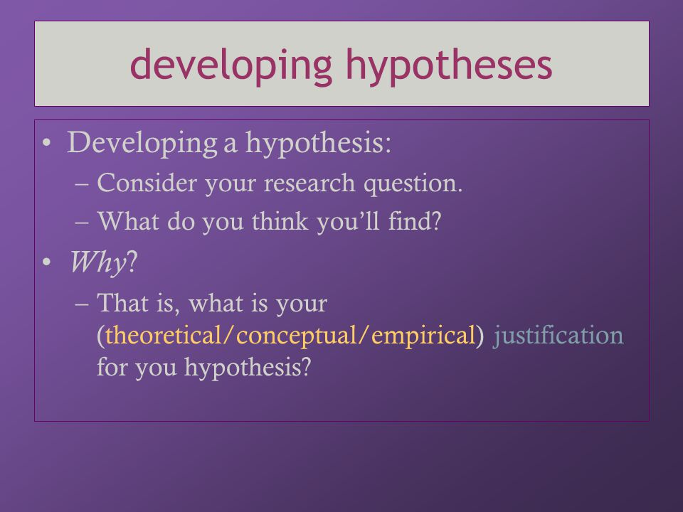 developing hypotheses Developing a hypothesis: –Consider your research question. –What do you think you'll find? Why ? –That is, what is your (theoret