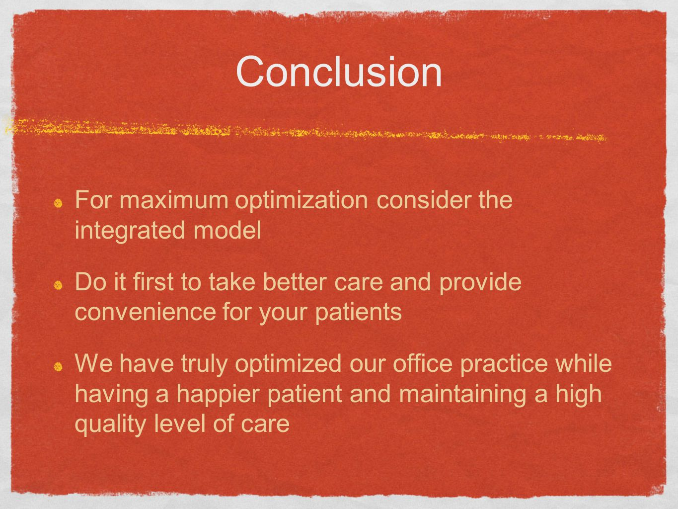 Conclusion For maximum optimization consider the integrated model Do it first to take better care and provide convenience for your patients We have truly optimized our office practice while having a happier patient and maintaining a high quality level of care