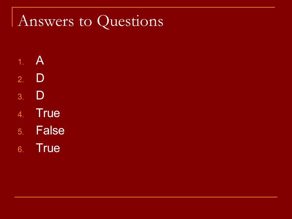 Answers to Questions 1. A 2. D 3. D 4. True 5. False 6. True