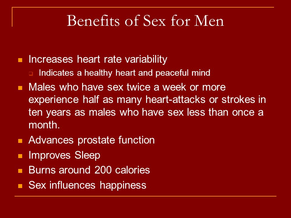 Benefits of Sex for Men Increases heart rate variability  Indicates a healthy heart and peaceful mind Males who have sex twice a week or more experience half as many heart-attacks or strokes in ten years as males who have sex less than once a month.