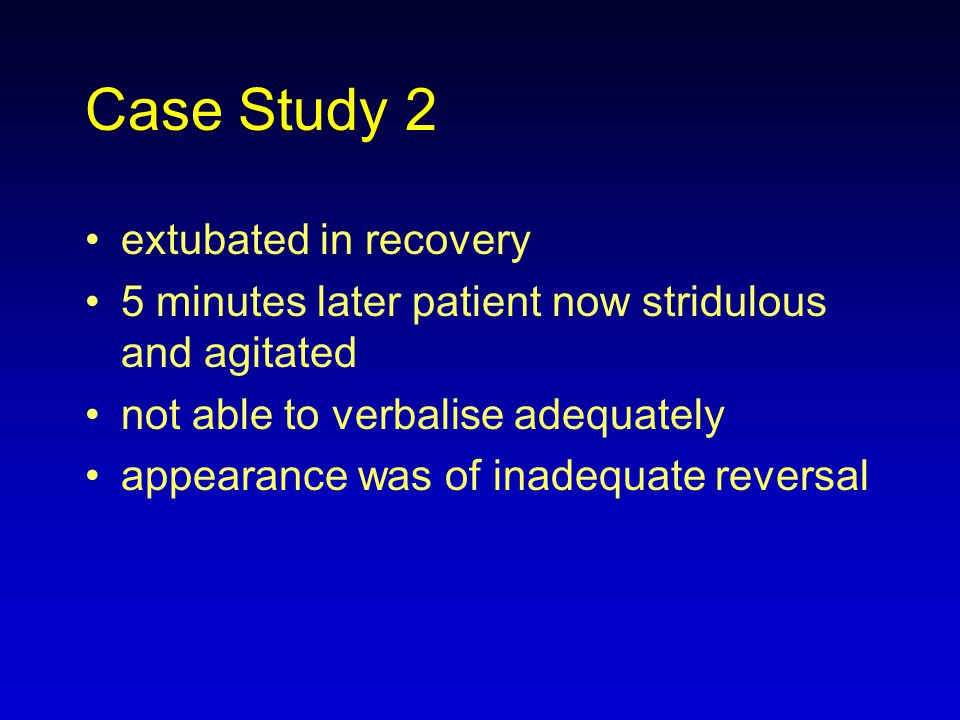 Case Study 2 extubated in recovery 5 minutes later patient now stridulous and agitated not able to verbalise adequately appearance was of inadequate r