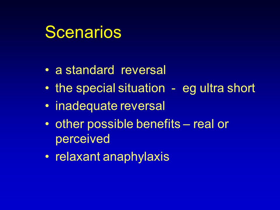 Scenarios a standard reversal the special situation - eg ultra short inadequate reversal other possible benefits – real or perceived relaxant anaphyla