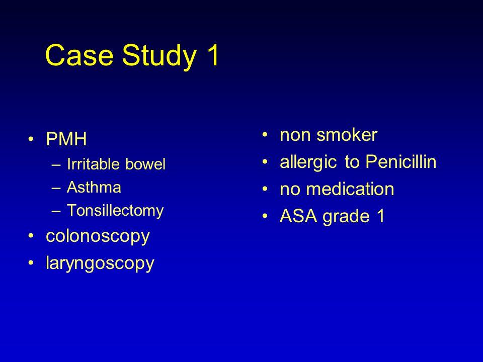 Case Study 1 PMH –Irritable bowel –Asthma –Tonsillectomy colonoscopy laryngoscopy non smoker allergic to Penicillin no medication ASA grade 1