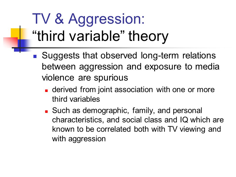 TV & Aggression: third variable theory Suggests that observed long-term relations between aggression and exposure to media violence are spurious derived from joint association with one or more third variables Such as demographic, family, and personal characteristics, and social class and IQ which are known to be correlated both with TV viewing and with aggression
