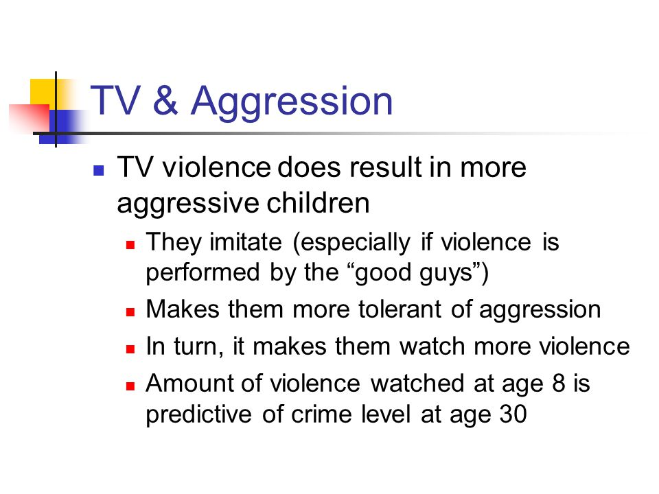 TV & Aggression TV violence does result in more aggressive children They imitate (especially if violence is performed by the good guys ) Makes them more tolerant of aggression In turn, it makes them watch more violence Amount of violence watched at age 8 is predictive of crime level at age 30